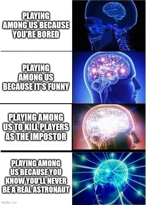 Among Us |  PLAYING AMONG US BECAUSE YOU'RE BORED; PLAYING AMONG US BECAUSE IT'S FUNNY; PLAYING AMONG US TO KILL PLAYERS AS THE IMPOSTOR; PLAYING AMONG US BECAUSE YOU KNOW YOU'LL NEVER BE A REAL ASTRONAUT | image tagged in memes,expanding brain,among us,funny,impostor,game | made w/ Imgflip meme maker
