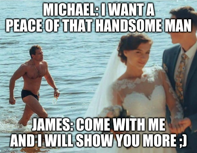 men just wanna have fu |  MICHAEL: I WANT A PEACE OF THAT HANDSOME MAN; JAMES: COME WITH ME AND I WILL SHOW YOU MORE ;) | image tagged in distracted gay boyfriend | made w/ Imgflip meme maker