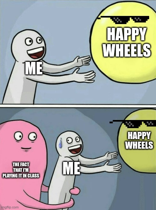 Weell... |  HAPPY WHEELS; ME; HAPPY WHEELS; THE FACT THAT I'M PLAYING IT IN CLASS; ME | image tagged in memes,running away balloon | made w/ Imgflip meme maker