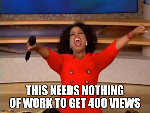 Oprah You Get A Meme |  THIS NEEDS NOTHING OF WORK TO GET 400 VIEWS | image tagged in memes,oprah you get a | made w/ Imgflip meme maker