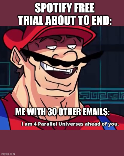 who else does this |  SPOTIFY FREE TRIAL ABOUT TO END:; ME WITH 30 OTHER EMAILS: | image tagged in i am 4 parallel universes ahead of you | made w/ Imgflip meme maker