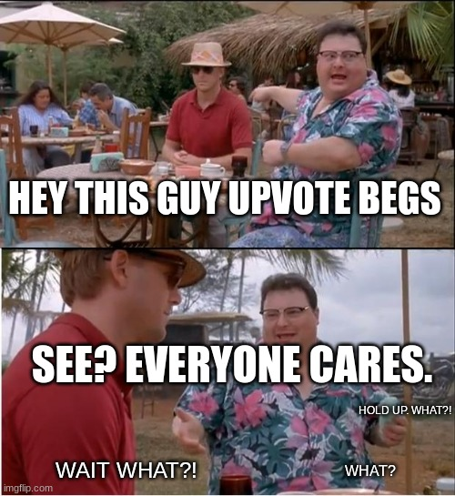 DONT UPVOTE BEG >:( |  HEY THIS GUY UPVOTE BEGS; SEE? EVERYONE CARES. HOLD UP. WHAT?! WAIT WHAT?! WHAT? | image tagged in memes,see nobody cares,funny,upvote begging | made w/ Imgflip meme maker