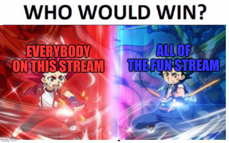 ALL OF THE FUN STREAM; EVERYBODY ON THIS STREAM | image tagged in who would win | made w/ Imgflip meme maker