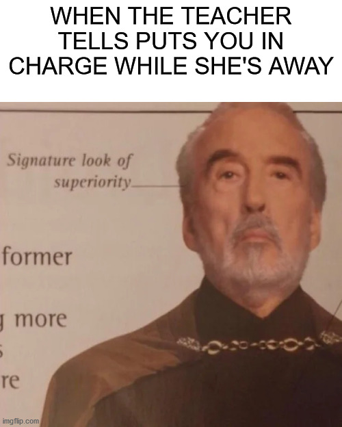 Signature look of superiority |  WHEN THE TEACHER TELLS PUTS YOU IN CHARGE WHILE SHE'S AWAY | image tagged in signature look of superiority | made w/ Imgflip meme maker