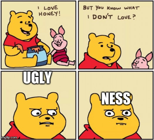 upset pooh |  UGLY; NESS | image tagged in upset pooh | made w/ Imgflip meme maker