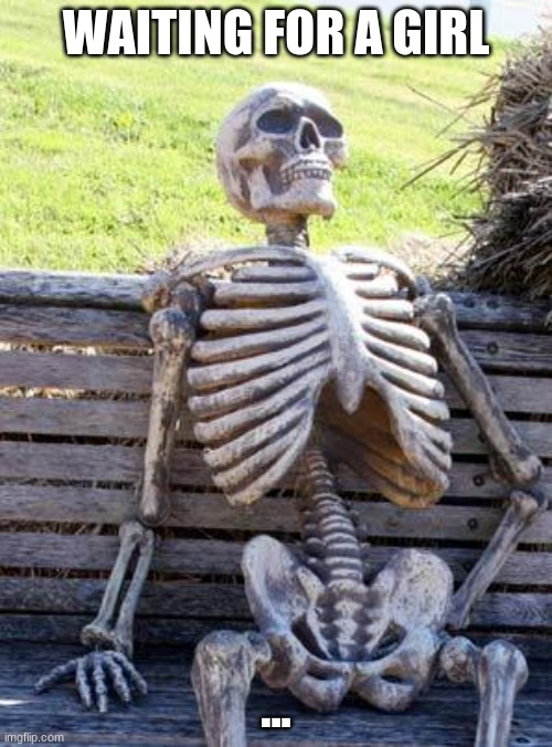 Waiting for a girl |  WAITING FOR A GIRL; ... | image tagged in memes,waiting skeleton | made w/ Imgflip meme maker