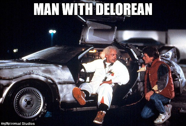 Delorean | MAN WITH DELOREAN | image tagged in delorean | made w/ Imgflip meme maker
