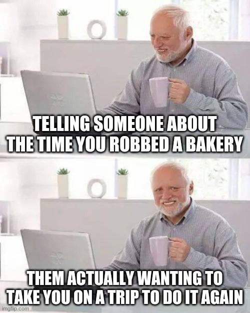 Hide the Pain Harold Meme |  TELLING SOMEONE ABOUT THE TIME YOU ROBBED A BAKERY; THEM ACTUALLY WANTING TO TAKE YOU ON A TRIP TO DO IT AGAIN | image tagged in memes,hide the pain harold | made w/ Imgflip meme maker