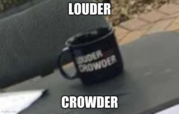 LOUDER CROWDER | made w/ Imgflip meme maker