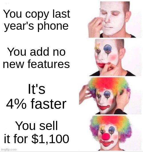 We all know who this is... |  You copy last year's phone; You add no new features; It's 4% faster; You sell it for $1,100 | image tagged in memes,clown applying makeup | made w/ Imgflip meme maker