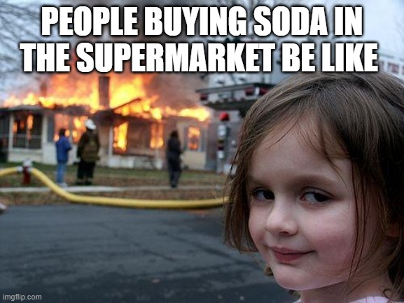 Disaster Girl Meme |  PEOPLE BUYING SODA IN THE SUPERMARKET BE LIKE | image tagged in memes,disaster girl | made w/ Imgflip meme maker
