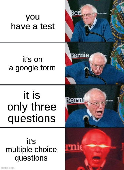 AW IT FEELS GOOD |  you have a test; it's on a google form; it is only three questions; it's multiple choice questions | image tagged in bernie sanders reaction nuked | made w/ Imgflip meme maker