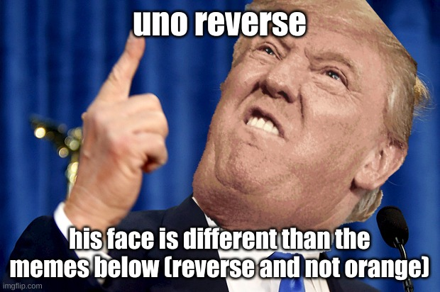 uno reverse |  uno reverse; his face is different than the memes below (reverse and not orange) | image tagged in trump,uno reverse card,opposite,orange | made w/ Imgflip meme maker