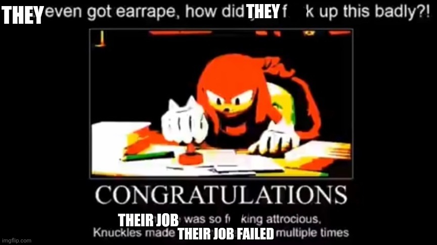 THEY; THEY; THEIR JOB; THEIR JOB FAILED | image tagged in knuckles meme illegal | made w/ Imgflip meme maker