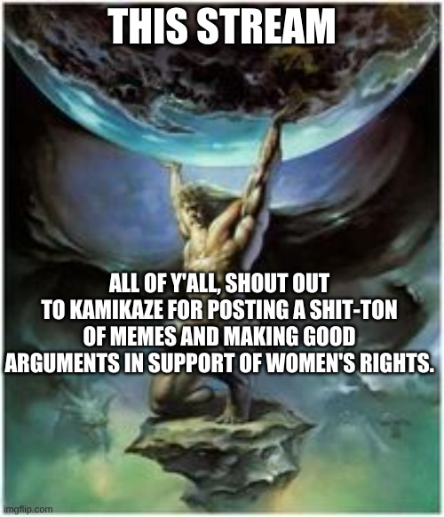 I appreciate all of y'all so much for making this stream what it is, couldn't have done it without you! |  THIS STREAM; ALL OF Y'ALL, SHOUT OUT TO KAMIKAZE FOR POSTING A SHIT-TON OF MEMES AND MAKING GOOD ARGUMENTS IN SUPPORT OF WOMEN'S RIGHTS. | image tagged in atlas holding earth,appreciation,imgflip users,thank you,community | made w/ Imgflip meme maker
