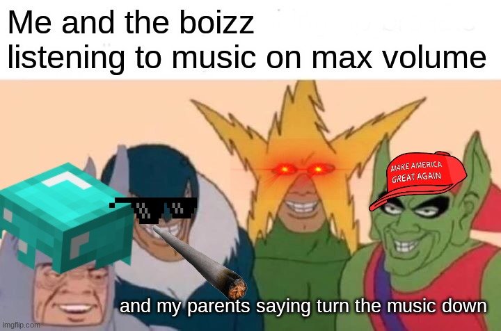 Me And The Boys |  Me and the boizz listening to music on max volume; and my parents saying turn the music down | image tagged in memes,me and the boys | made w/ Imgflip meme maker
