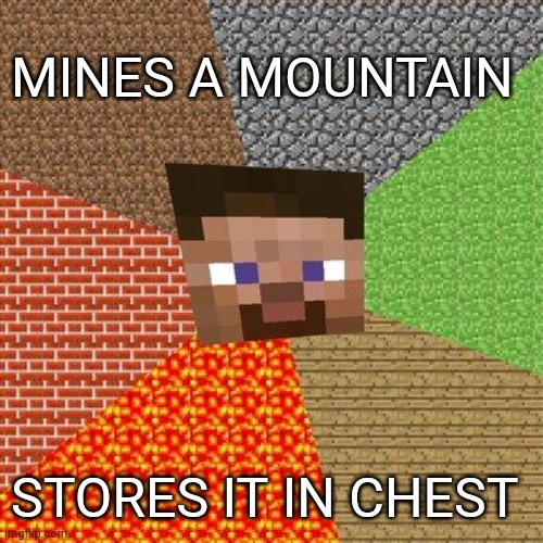 Of corse |  MINES A MOUNTAIN; STORES IT IN CHEST | image tagged in minecraft steve | made w/ Imgflip meme maker