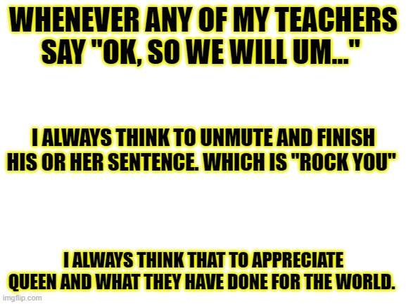 "Please upvote if you agree on any sentence. It makes my day. Thanks. ? |  WHENEVER ANY OF MY TEACHERS SAY ""OK, SO WE WILL UM...""; I ALWAYS THINK TO UNMUTE AND FINISH HIS OR HER SENTENCE. WHICH IS ""ROCK YOU""; I ALWAYS THINK THAT TO APPRECIATE QUEEN AND WHAT THEY HAVE DONE FOR THE WORLD. 