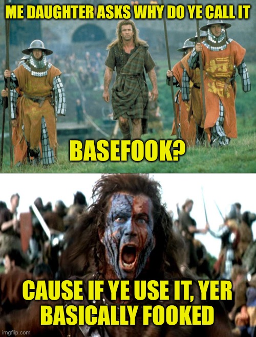 William Wallace's Basefook Page |  ME DAUGHTER ASKS WHY DO YE CALL IT; BASEFOOK? CAUSE IF YE USE IT, YER BASICALLY FOOKED | image tagged in facebook,basefook,william wallace | made w/ Imgflip meme maker