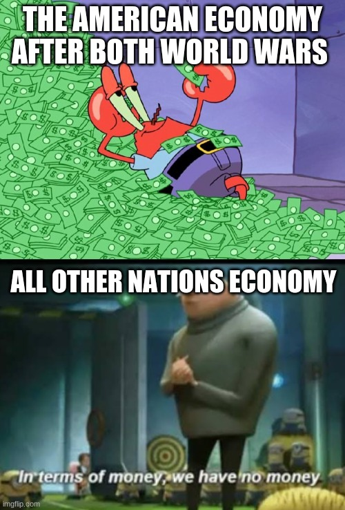 THE AMERICAN ECONOMY AFTER BOTH WORLD WARS; ALL OTHER NATIONS ECONOMY | image tagged in mr krabs money,in terms of money | made w/ Imgflip meme maker