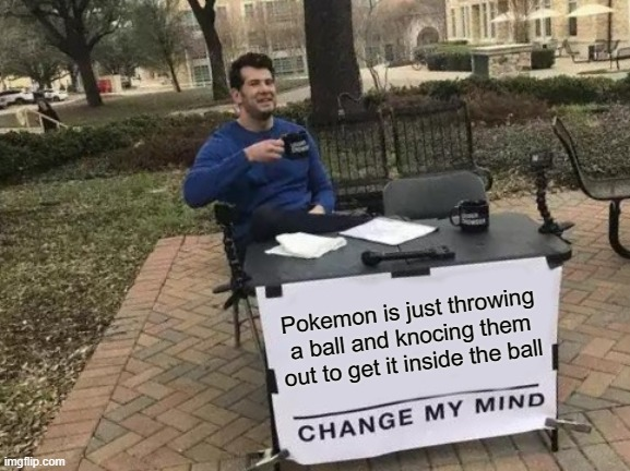 true pokemon |  Pokemon is just throwing a ball and knocing them out to get it inside the ball | image tagged in memes,change my mind,pokemon | made w/ Imgflip meme maker