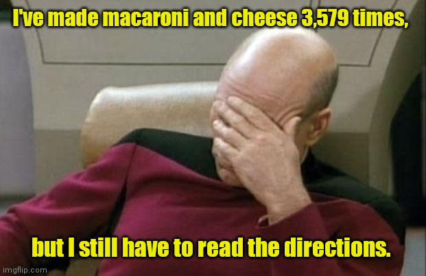 At least I didn't throw the package away. |  I've made macaroni and cheese 3,579 times, but I still have to read the directions. | image tagged in memes,captain picard facepalm,dinnertime,mildlyfunny | made w/ Imgflip meme maker
