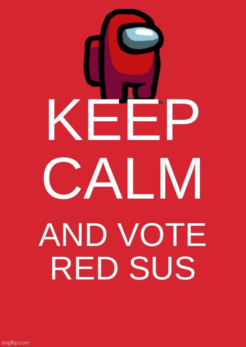 Keep Calm And Carry On Red |  KEEP CALM; AND VOTE RED SUS | image tagged in memes,keep calm and carry on red | made w/ Imgflip meme maker