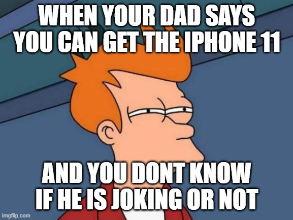 I actually got it |  WHEN YOUR DAD SAYS YOU CAN GET THE IPHONE 11; AND YOU DONT KNOW IF HE IS JOKING OR NOT | image tagged in memes,futurama fry | made w/ Imgflip meme maker