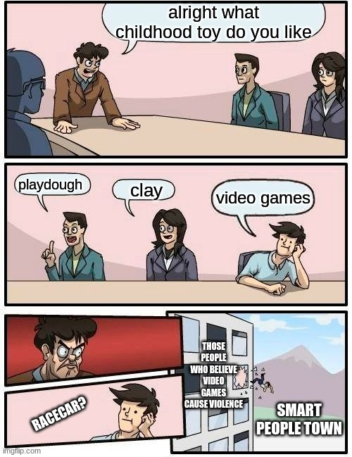 Boardroom Meeting Suggestion Meme |  alright what childhood toy do you like; playdough; clay; video games; THOSE PEOPLE WHO BELIEVE VIDEO GAMES CAUSE VIOLENCE; SMART PEOPLE TOWN; RACECAR? | image tagged in memes,boardroom meeting suggestion | made w/ Imgflip meme maker