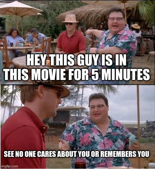 See Nobody Cares |  HEY THIS GUY IS IN THIS MOVIE FOR 5 MINUTES; SEE NO ONE CARES ABOUT YOU OR REMEMBERS YOU | image tagged in memes,see nobody cares | made w/ Imgflip meme maker