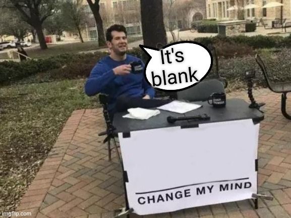I'm confused |  It's blank | image tagged in memes,change my mind,blank,blank white template | made w/ Imgflip meme maker