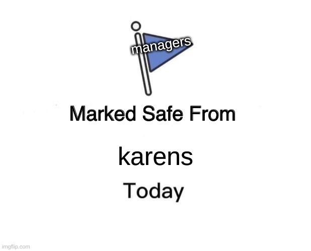 Marked Safe From Meme |  managers; karens | image tagged in memes,marked safe from | made w/ Imgflip meme maker