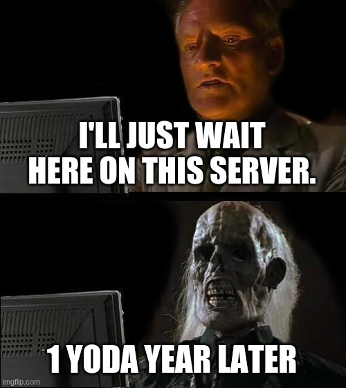 I'll Just Wait Here Meme | I'LL JUST WAIT HERE ON THIS SERVER. 1 YODA YEAR LATER | image tagged in memes,i'll just wait here | made w/ Imgflip meme maker