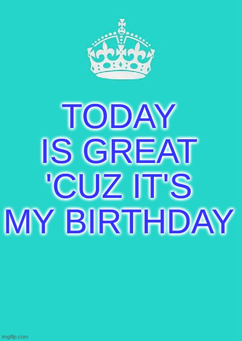 I ain't lyin' |  TODAY IS GREAT 'CUZ IT'S MY BIRTHDAY | image tagged in memes,keep calm and carry on aqua | made w/ Imgflip meme maker