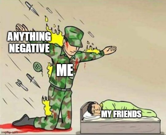 yeth |  ANYTHING NEGATIVE; ME; MY FRIENDS | image tagged in soldier protecting sleeping child | made w/ Imgflip meme maker
