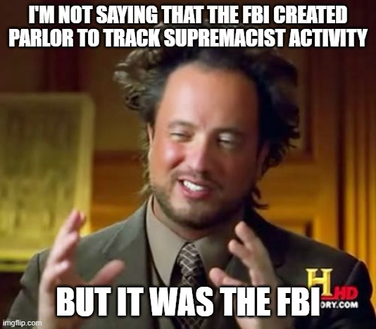 Honey Trap |  I'M NOT SAYING THAT THE FBI CREATED PARLOR TO TRACK SUPREMACIST ACTIVITY; BUT IT WAS THE FBI | image tagged in memes,ancient aliens,parlor,facebook,white supremacists | made w/ Imgflip meme maker