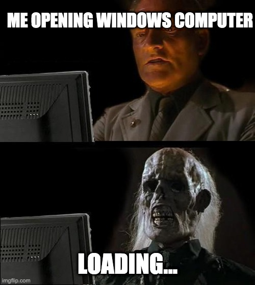 I hate Windows (Please upvote!) |  ME OPENING WINDOWS COMPUTER; LOADING... | image tagged in memes,i'll just wait here | made w/ Imgflip meme maker