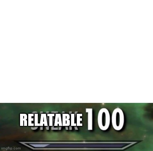 Sneak 100 | RELATABLE | image tagged in sneak 100 | made w/ Imgflip meme maker