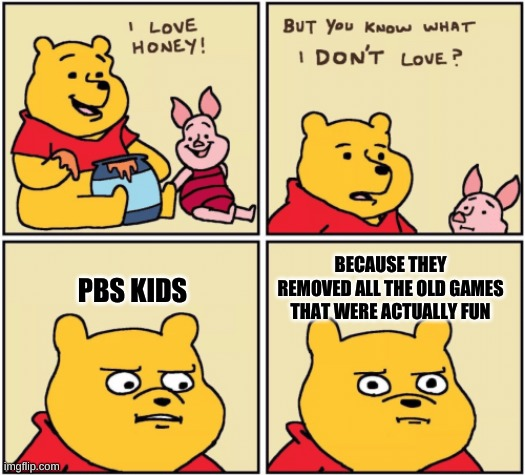 It's sad |  PBS KIDS; BECAUSE THEY REMOVED ALL THE OLD GAMES THAT WERE ACTUALLY FUN | image tagged in upset pooh,pbs kids | made w/ Imgflip meme maker