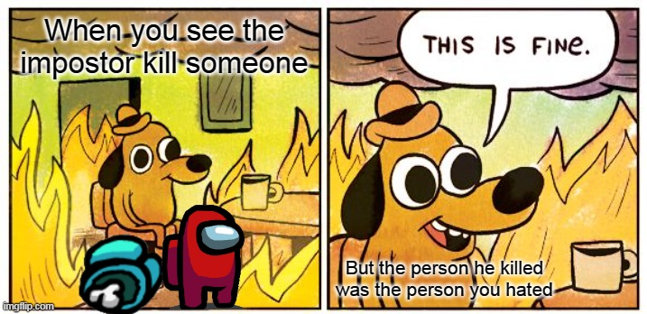 This Is Fine Meme |  When you see the impostor kill someone; But the person he killed was the person you hated | image tagged in memes,this is fine | made w/ Imgflip meme maker