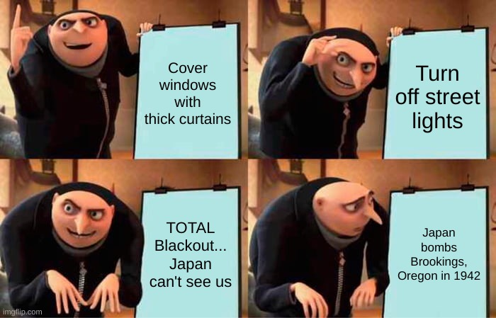 Lights Out Plan WW2 |  Cover windows with thick curtains; Turn off street lights; TOTAL Blackout... Japan can't see us; Japan bombs Brookings, Oregon in 1942 | image tagged in memes,gru's plan | made w/ Imgflip meme maker