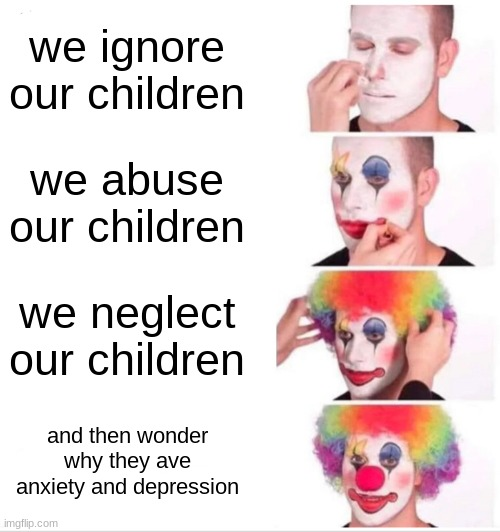 Clown Applying Makeup Meme |  we ignore our children; we abuse our children; we neglect our children; and then wonder why they ave anxiety and depression | image tagged in memes,clown applying makeup | made w/ Imgflip meme maker