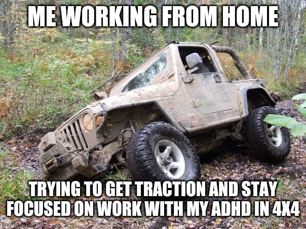 ADHD and WFH not always a productive combo |  ME WORKING FROM HOME; TRYING TO GET TRACTION AND STAY FOCUSED ON WORK WITH MY ADHD IN 4X4 | image tagged in jeep stuck,adhd,homework,work,stuck,wfh | made w/ Imgflip meme maker