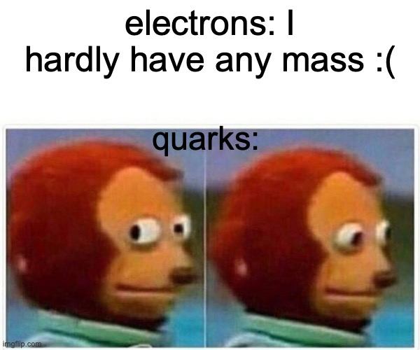 hehe chemistry joke |  electrons: I hardly have any mass :(; quarks: | image tagged in memes,monkey puppet,chemistry,physics | made w/ Imgflip meme maker