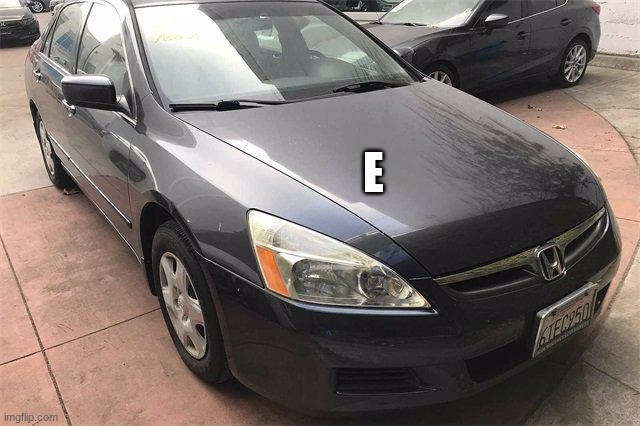 2006 Honda Accord E Meme |  E | image tagged in honda,memes,accord,funny memes,sedan | made w/ Imgflip meme maker