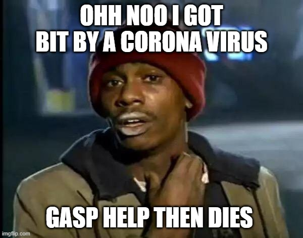Y'all Got Any More Of That |  OHH NOO I GOT BIT BY A CORONA VIRUS; GASP HELP THEN DIES | image tagged in memes,y'all got any more of that,hi | made w/ Imgflip meme maker