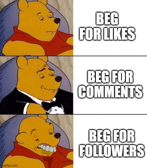 A remake of my other meme |  BEG FOR LIKES; BEG FOR COMMENTS; BEG FOR FOLLOWERS | image tagged in best better blurst | made w/ Imgflip meme maker