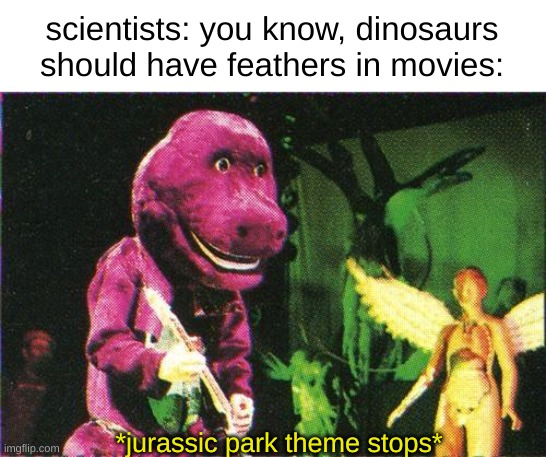 27 years of mistakes |  scientists: you know, dinosaurs should have feathers in movies:; *jurassic park theme stops* | image tagged in barney,jazz music stops,science | made w/ Imgflip meme maker