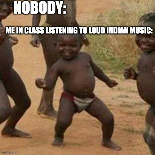 Third World Success Kid Meme |  NOBODY:; ME IN CLASS LISTENING TO LOUD INDIAN MUSIC: | image tagged in memes,third world success kid | made w/ Imgflip meme maker