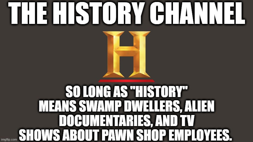 "So nice to do a non-Trump meme. |  THE HISTORY CHANNEL; SO LONG AS ""HISTORY"" MEANS SWAMP DWELLERS, ALIEN DOCUMENTARIES, AND TV SHOWS ABOUT PAWN SHOP EMPLOYEES. 